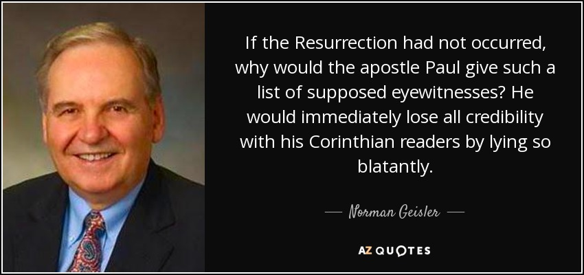 If the Resurrection had not occurred, why would the apostle Paul give such a list of supposed eyewitnesses? He would immediately lose all credibility with his Corinthian readers by lying so blatantly. - Norman Geisler