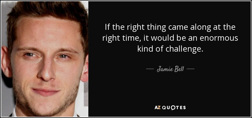 If the right thing came along at the right time, it would be an enormous kind of challenge. - Jamie Bell