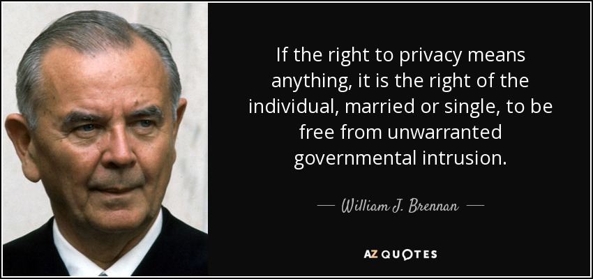 If the right to privacy means anything, it is the right of the individual, married or single, to be free from unwarranted governmental intrusion. - William J. Brennan