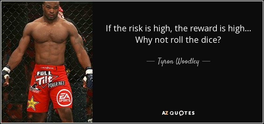If the risk is high, the reward is high... Why not roll the dice? - Tyron Woodley