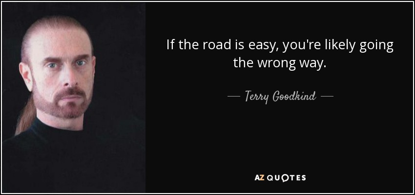 If the road is easy, you're likely going the wrong way. - Terry Goodkind