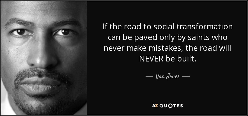 If the road to social transformation can be paved only by saints who never make mistakes, the road will NEVER be built. - Van Jones