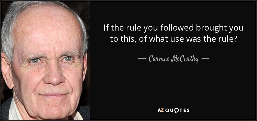 If the rule you followed brought you to this, of what use was the rule? - Cormac McCarthy