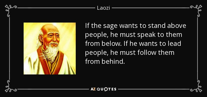 If the sage wants to stand above people, he must speak to them from below. If he wants to lead people, he must follow them from behind. - Laozi