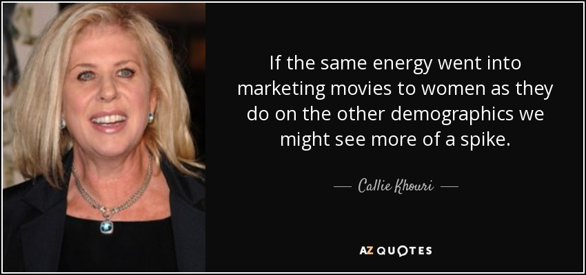 If the same energy went into marketing movies to women as they do on the other demographics we might see more of a spike. - Callie Khouri