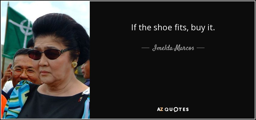 If the shoe fits, buy it. - Imelda Marcos