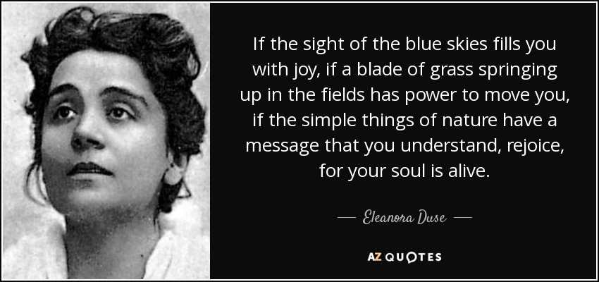 If the sight of the blue skies fills you with joy, if a blade of grass springing up in the fields has power to move you, if the simple things of nature have a message that you understand, rejoice, for your soul is alive. - Eleanora Duse