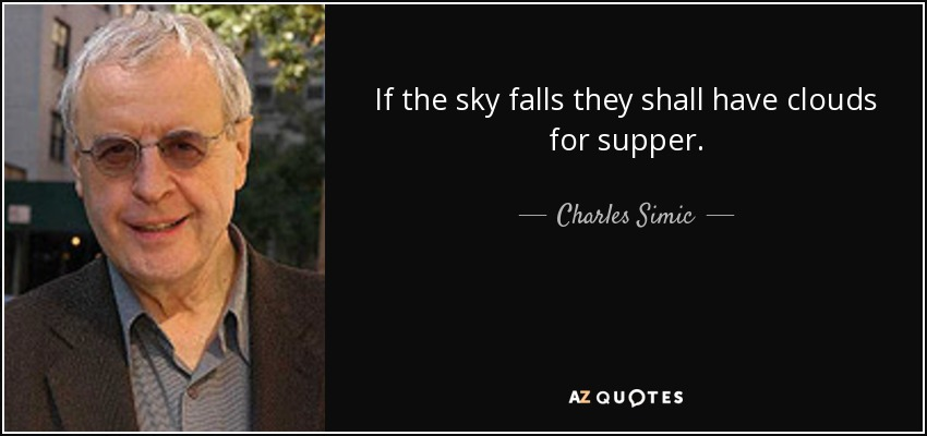 If the sky falls they shall have clouds for supper. - Charles Simic