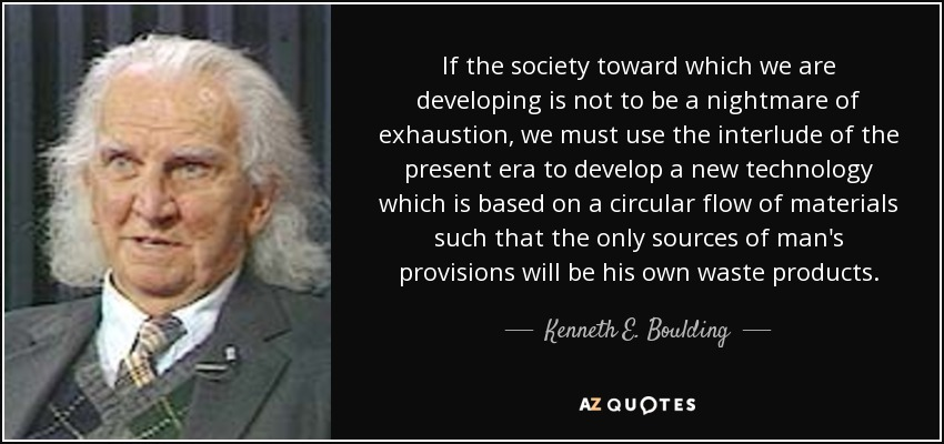 If the society toward which we are developing is not to be a nightmare of exhaustion, we must use the interlude of the present era to develop a new technology which is based on a circular flow of materials such that the only sources of man's provisions will be his own waste products. - Kenneth E. Boulding