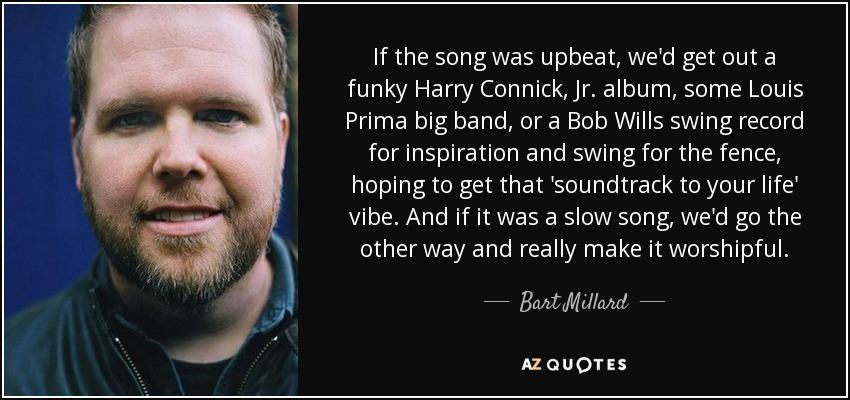 Bart Millard quote: If the song was upbeat, we'd get out a