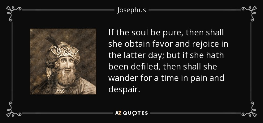 If the soul be pure, then shall she obtain favor and rejoice in the latter day; but if she hath been defiled, then shall she wander for a time in pain and despair. - Josephus