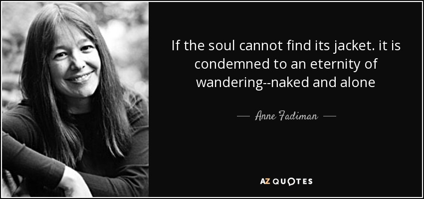 If the soul cannot find its jacket. it is condemned to an eternity of wandering--naked and alone - Anne Fadiman