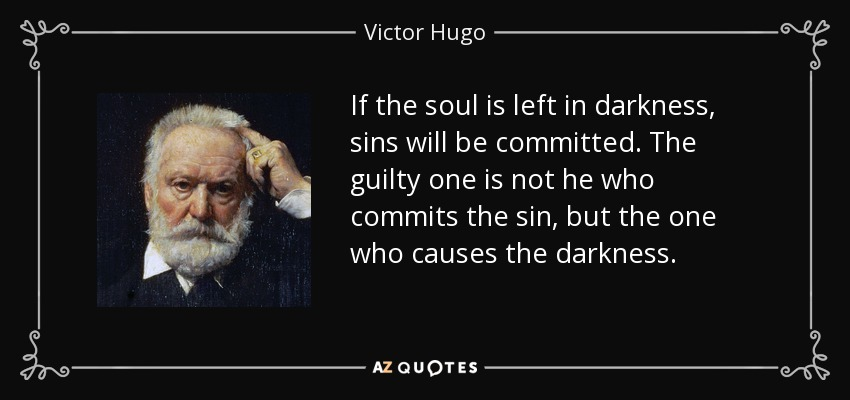 If the soul is left in darkness, sins will be committed. The guilty one is not he who commits the sin, but the one who causes the darkness. (Monseigneur Bienvenu in _Les Miserables_) - Victor Hugo