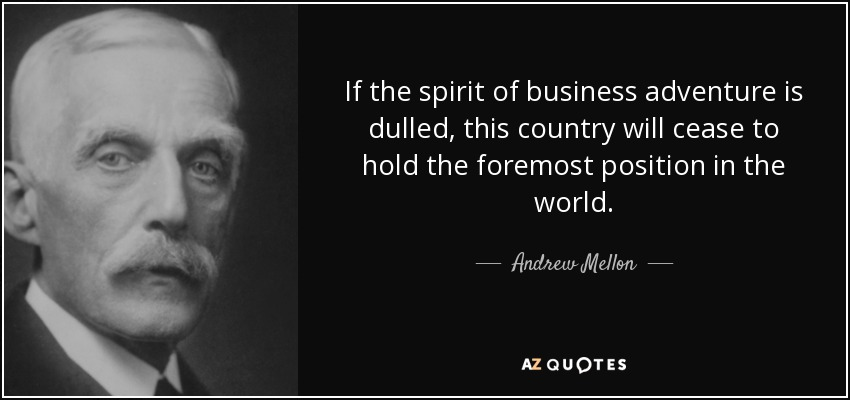 If the spirit of business adventure is dulled, this country will cease to hold the foremost position in the world. - Andrew Mellon