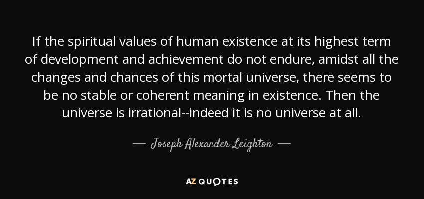 If the spiritual values of human existence at its highest term of development and achievement do not endure, amidst all the changes and chances of this mortal universe, there seems to be no stable or coherent meaning in existence. Then the universe is irrational--indeed it is no universe at all. - Joseph Alexander Leighton
