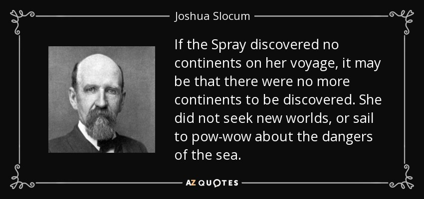 If the Spray discovered no continents on her voyage, it may be that there were no more continents to be discovered. She did not seek new worlds, or sail to pow-wow about the dangers of the sea. - Joshua Slocum