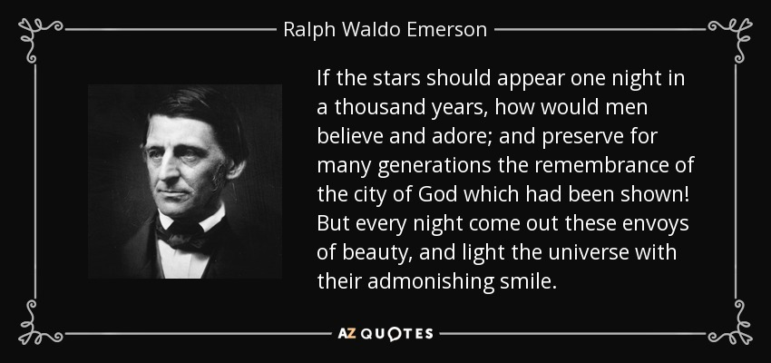 If the stars should appear one night in a thousand years, how would men believe and adore; and preserve for many generations the remembrance of the city of God which had been shown! But every night come out these envoys of beauty, and light the universe with their admonishing smile. - Ralph Waldo Emerson