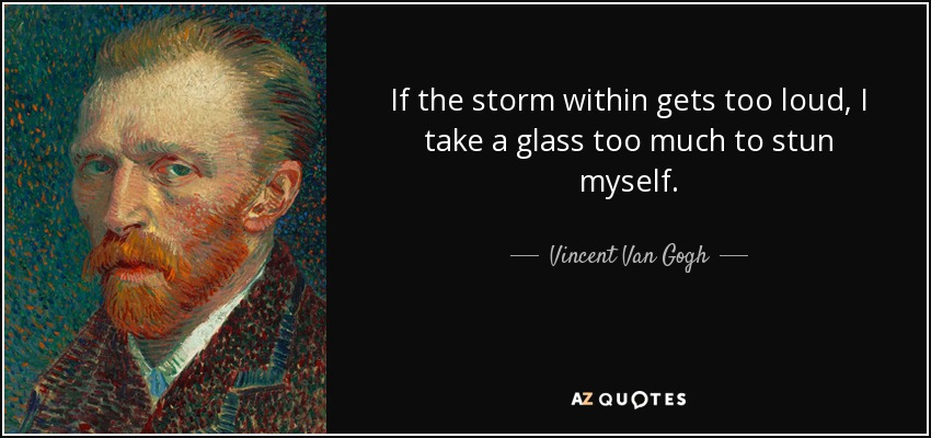 If the storm within gets too loud, I take a glass too much to stun myself. - Vincent Van Gogh