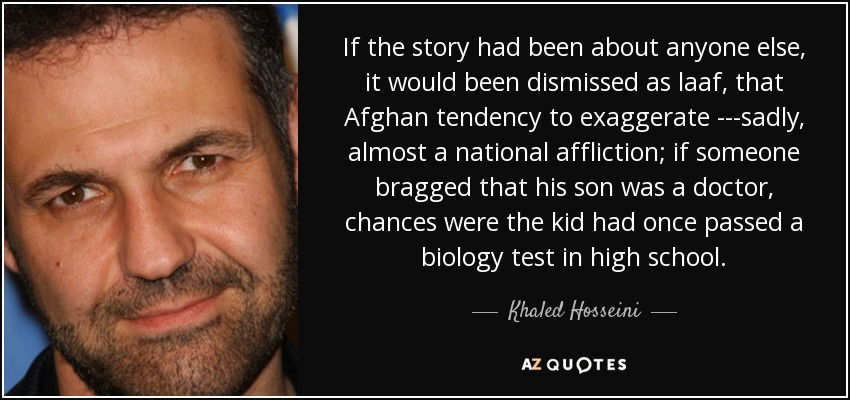 If the story had been about anyone else, it would been dismissed as laaf, that Afghan tendency to exaggerate ---sadly, almost a national affliction; if someone bragged that his son was a doctor, chances were the kid had once passed a biology test in high school. - Khaled Hosseini