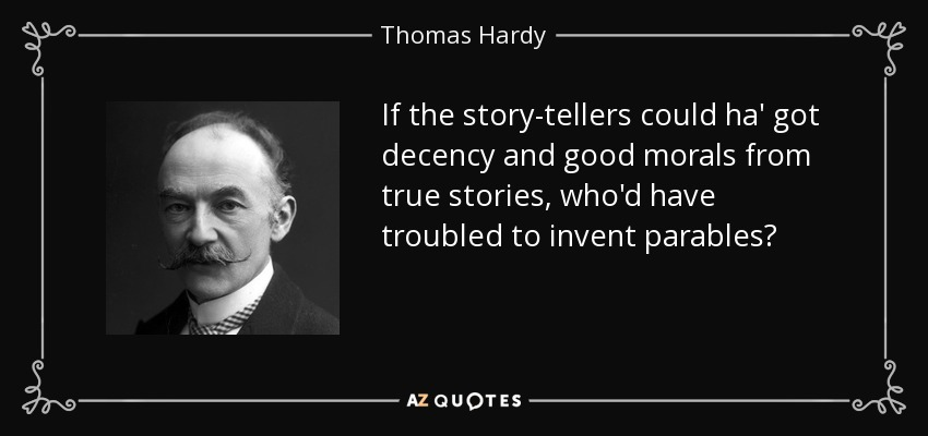 If the story-tellers could ha' got decency and good morals from true stories, who'd have troubled to invent parables? - Thomas Hardy