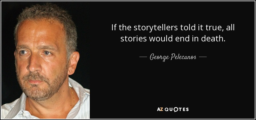 If the storytellers told it true, all stories would end in death. - George Pelecanos
