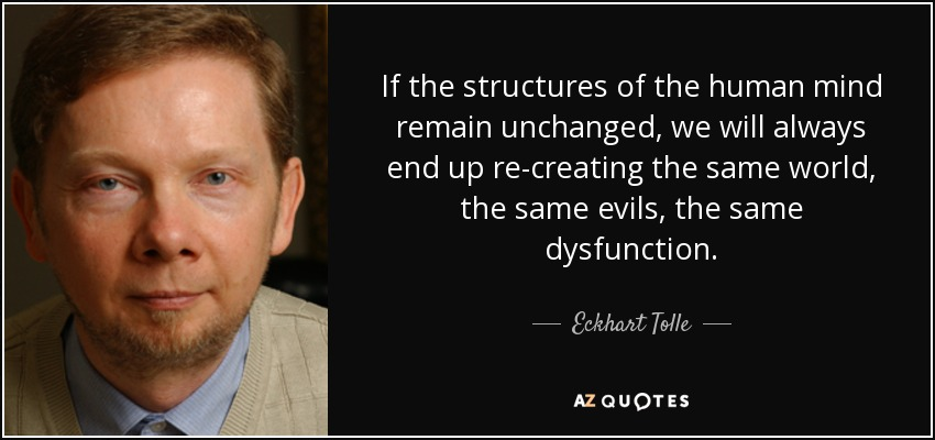If the structures of the human mind remain unchanged, we will always end up re-creating the same world, the same evils, the same dysfunction. - Eckhart Tolle