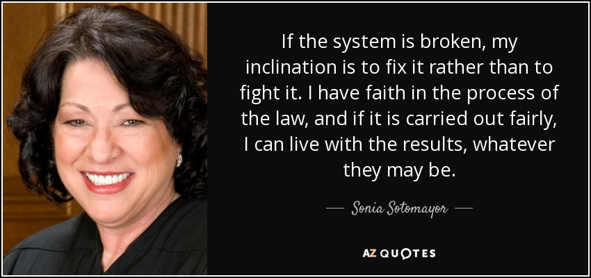 If the system is broken, my inclination is to fix it rather than to fight it. I have faith in the process of the law, and if it is carried out fairly, I can live with the results, whatever they may be. - Sonia Sotomayor