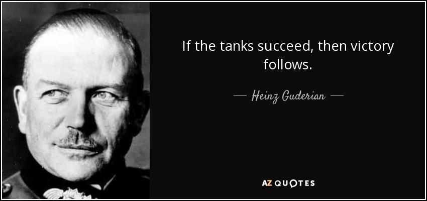 If the tanks succeed, then victory follows. - Heinz Guderian