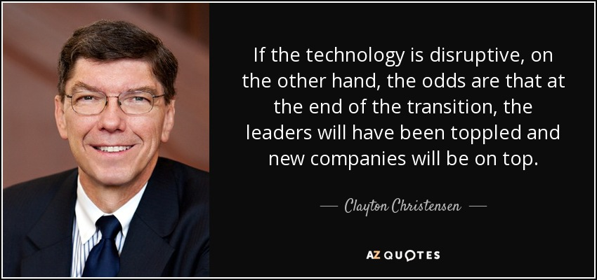 If the technology is disruptive, on the other hand, the odds are that at the end of the transition, the leaders will have been toppled and new companies will be on top. - Clayton Christensen