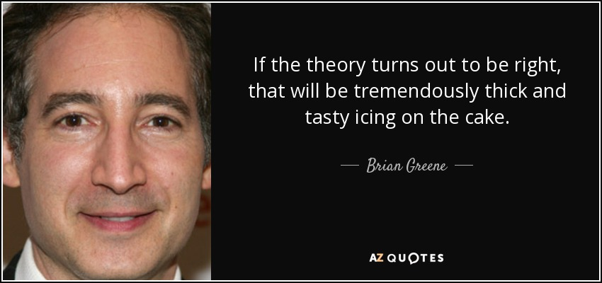 If the theory turns out to be right, that will be tremendously thick and tasty icing on the cake. - Brian Greene