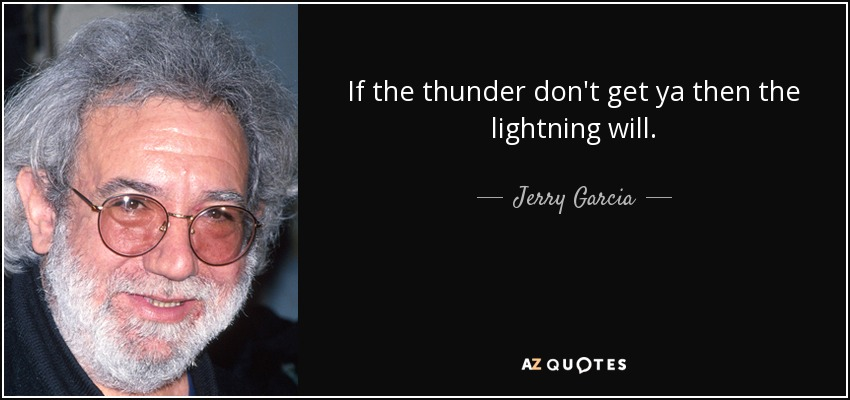 If the thunder don't get ya then the lightning will. - Jerry Garcia