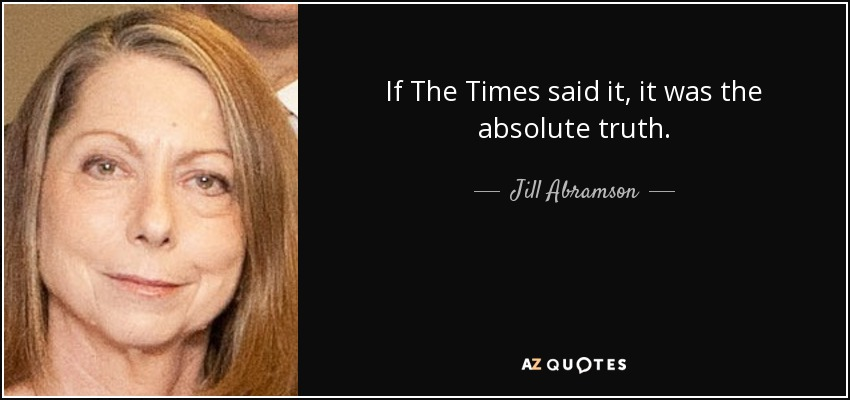 If The Times said it, it was the absolute truth. - Jill Abramson