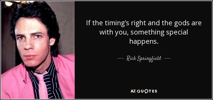 If the timing's right and the gods are with you, something special happens. - Rick Springfield