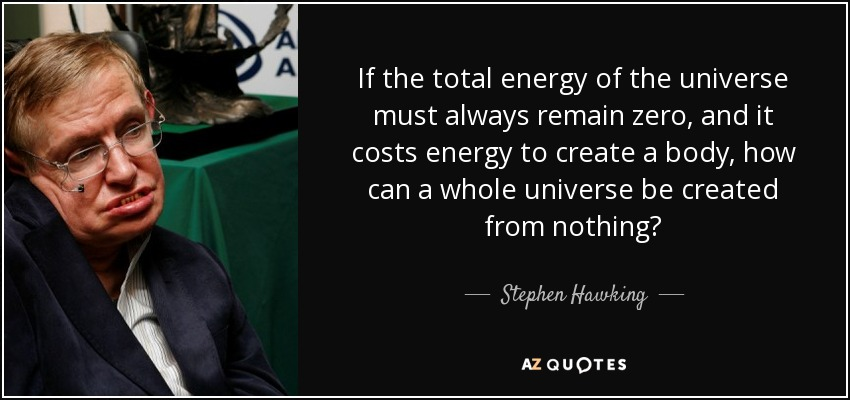 If the total energy of the universe must always remain zero, and it costs energy to create a body, how can a whole universe be created from nothing? - Stephen Hawking