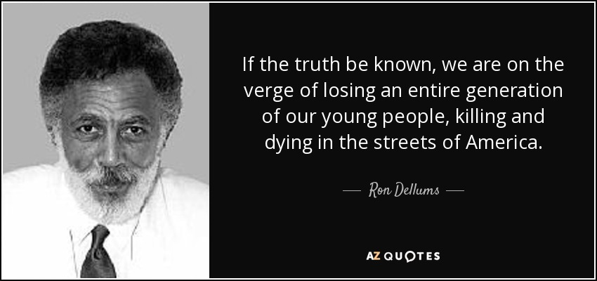 If the truth be known, we are on the verge of losing an entire generation of our young people, killing and dying in the streets of America. - Ron Dellums