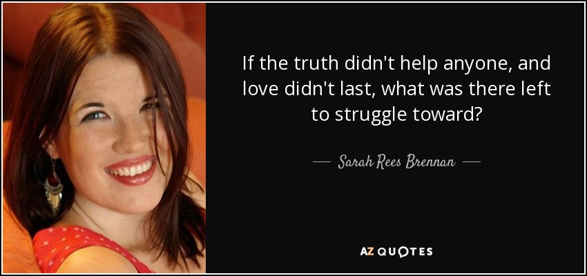 If the truth didn't help anyone, and love didn't last, what was there left to struggle toward? - Sarah Rees Brennan