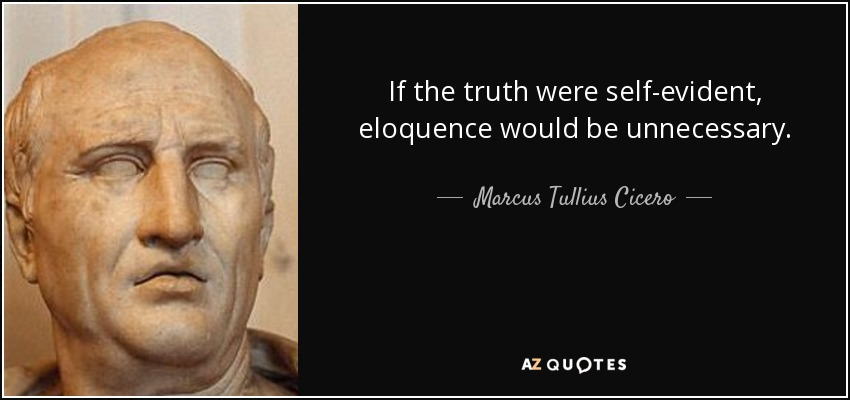 If the truth were self-evident, eloquence would be unnecessary. - Marcus Tullius Cicero