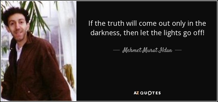 If the truth will come out only in the darkness, then let the lights go off! - Mehmet Murat Ildan