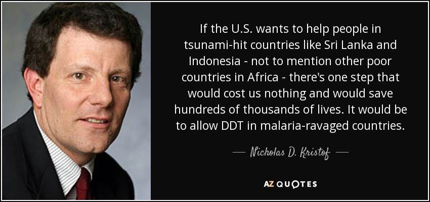 If the U.S. wants to help people in tsunami-hit countries like Sri Lanka and Indonesia - not to mention other poor countries in Africa - there's one step that would cost us nothing and would save hundreds of thousands of lives. It would be to allow DDT in malaria-ravaged countries. - Nicholas D. Kristof