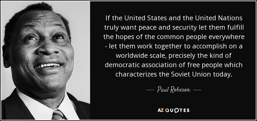 If the United States and the United Nations truly want peace and security let them fulfill the hopes of the common people everywhere - let them work together to accomplish on a worldwide scale, precisely the kind of democratic association of free people which characterizes the Soviet Union today. - Paul Robeson