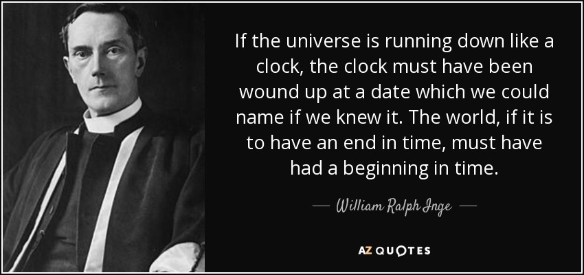 If the universe is running down like a clock, the clock must have been wound up at a date which we could name if we knew it. The world, if it is to have an end in time, must have had a beginning in time. - William Ralph Inge