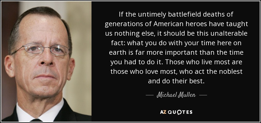 If the untimely battlefield deaths of generations of American heroes have taught us nothing else, it should be this unalterable fact: what you do with your time here on earth is far more important than the time you had to do it. Those who live most are those who love most, who act the noblest and do their best. - Michael Mullen