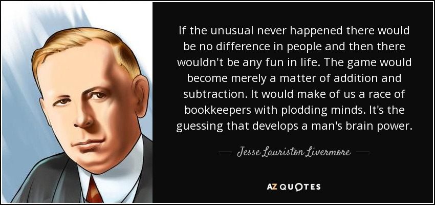 If the unusual never happened there would be no difference in people and then there wouldn't be any fun in life. The game would become merely a matter of addition and subtraction. It would make of us a race of bookkeepers with plodding minds. It's the guessing that develops a man's brain power. - Jesse Lauriston Livermore