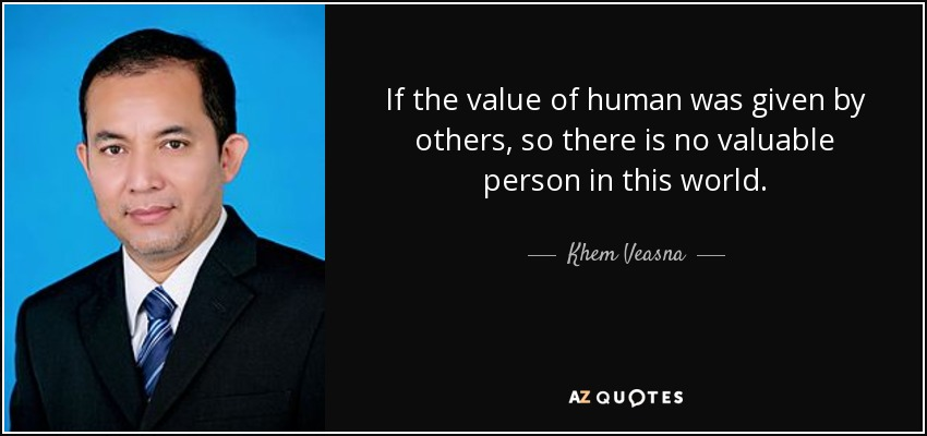 If the value of human was given by others, so there is no valuable person in this world. - Khem Veasna