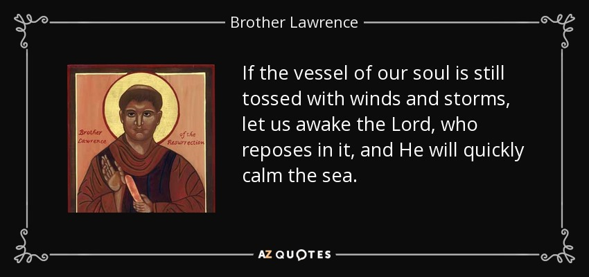If the vessel of our soul is still tossed with winds and storms, let us awake the Lord, who reposes in it, and He will quickly calm the sea. - Brother Lawrence