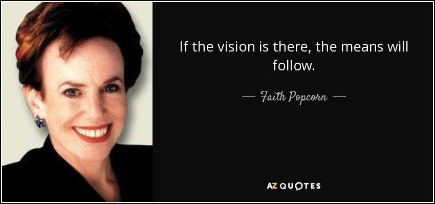 If the vision is there, the means will follow. - Faith Popcorn