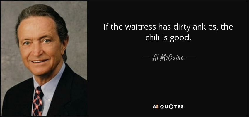 If the waitress has dirty ankles, the chili is good. - Al McGuire