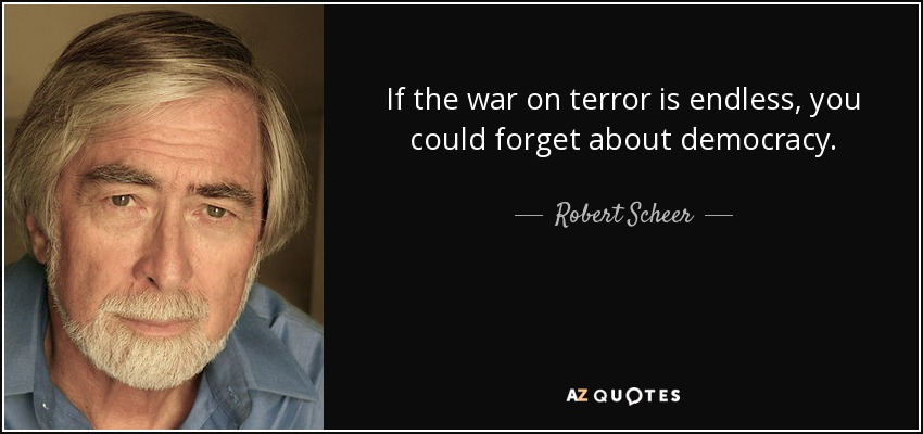 If the war on terror is endless, you could forget about democracy. - Robert Scheer