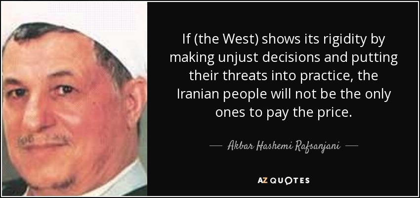 If (the West) shows its rigidity by making unjust decisions and putting their threats into practice, the Iranian people will not be the only ones to pay the price. - Akbar Hashemi Rafsanjani