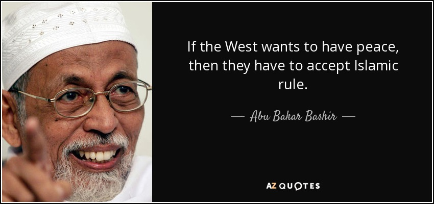 If the West wants to have peace, then they have to accept Islamic rule. - Abu Bakar Bashir